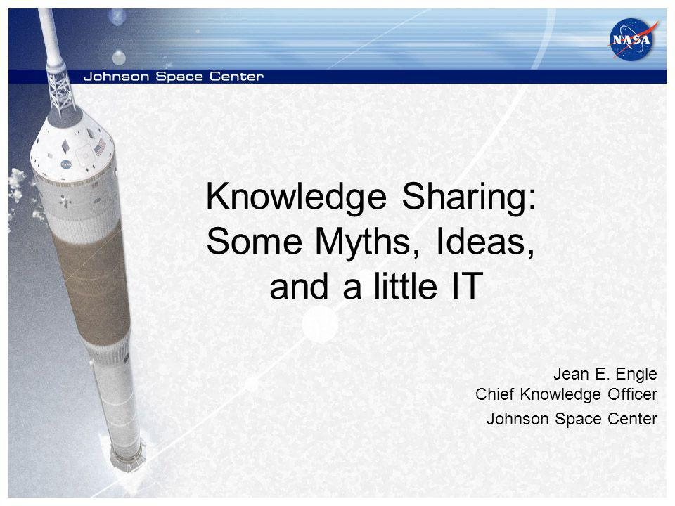 Knowledge Sharing: Some Myths, Ideas, and a little IT Jean E.