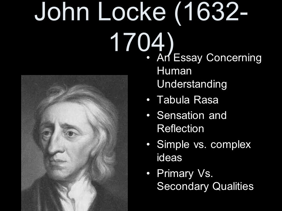 John Locke (1632- 1704) An Essay Concerning Human Understanding Tabula Rasa Sensation and Reflection Simple vs. complex ideas Primary Vs. Secondary Qu