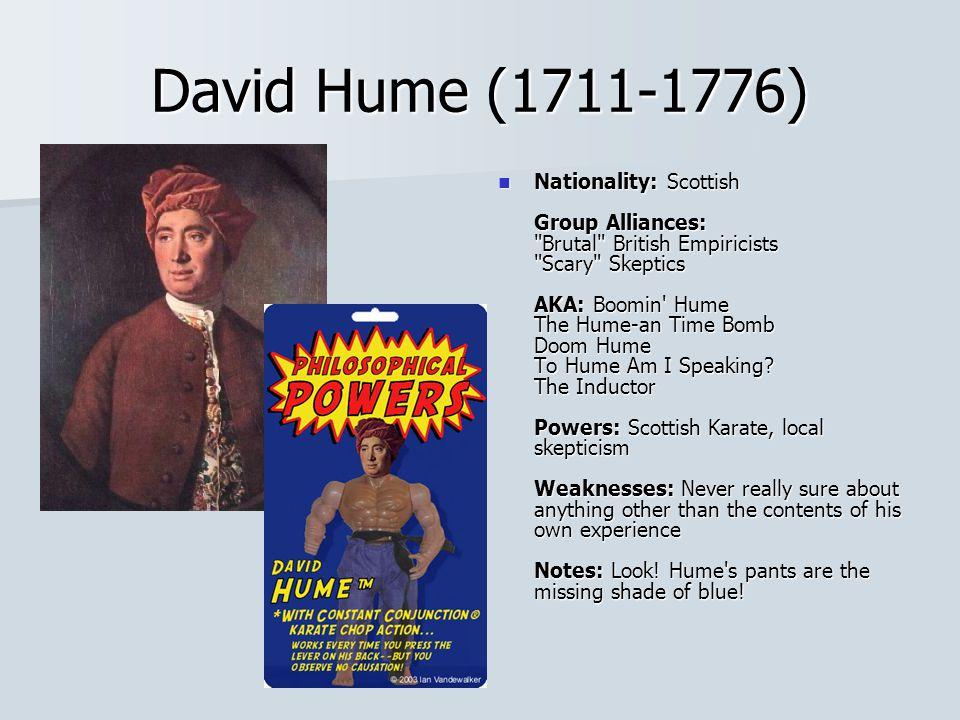 David Hume (1711-1776) Nationality: Scottish Group Alliances: Brutal British Empiricists Scary Skeptics AKA: Boomin Hume The Hume-an Time Bomb Doom Hume To Hume Am I Speaking.