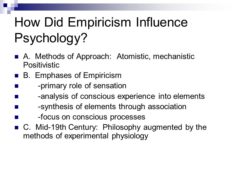 How Did Empiricism Influence Psychology? A. Methods of Approach: Atomistic, mechanistic Positivistic B. Emphases of Empiricism -primary role of sensat
