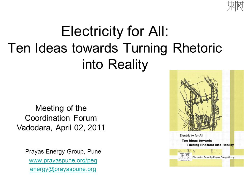 Electricity for All: Ten Ideas towards Turning Rhetoric into Reality Prayas Energy Group, Pune www.prayaspune.org/peg energy@prayaspune.org Meeting of the Coordination Forum Vadodara, April 02, 2011