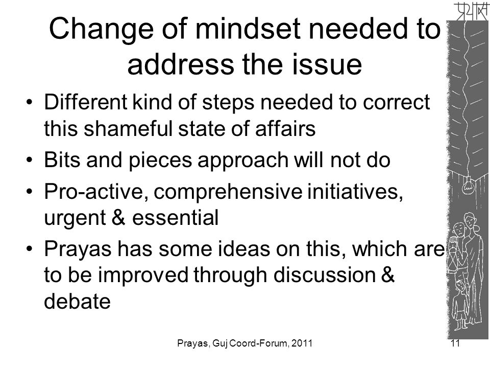 Change of mindset needed to address the issue Different kind of steps needed to correct this shameful state of affairs Bits and pieces approach will not do Pro-active, comprehensive initiatives, urgent & essential Prayas has some ideas on this, which are to be improved through discussion & debate 11Prayas, Guj Coord-Forum, 2011
