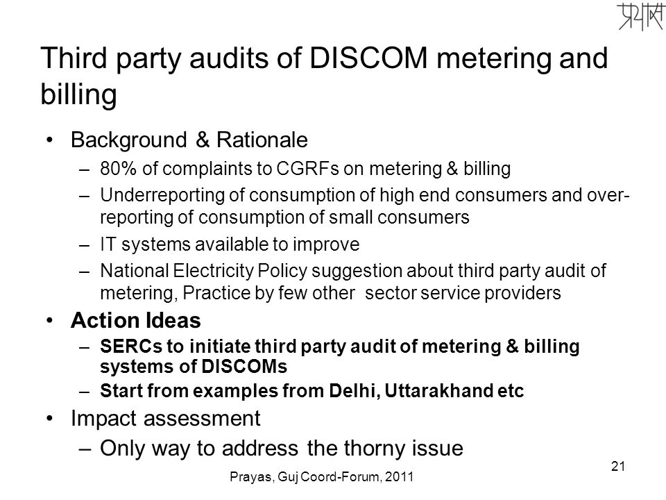 21 Third party audits of DISCOM metering and billing Background & Rationale –80% of complaints to CGRFs on metering & billing –Underreporting of consumption of high end consumers and over- reporting of consumption of small consumers –IT systems available to improve –National Electricity Policy suggestion about third party audit of metering, Practice by few other sector service providers Action Ideas –SERCs to initiate third party audit of metering & billing systems of DISCOMs –Start from examples from Delhi, Uttarakhand etc Impact assessment –Only way to address the thorny issue Prayas, Guj Coord-Forum, 2011