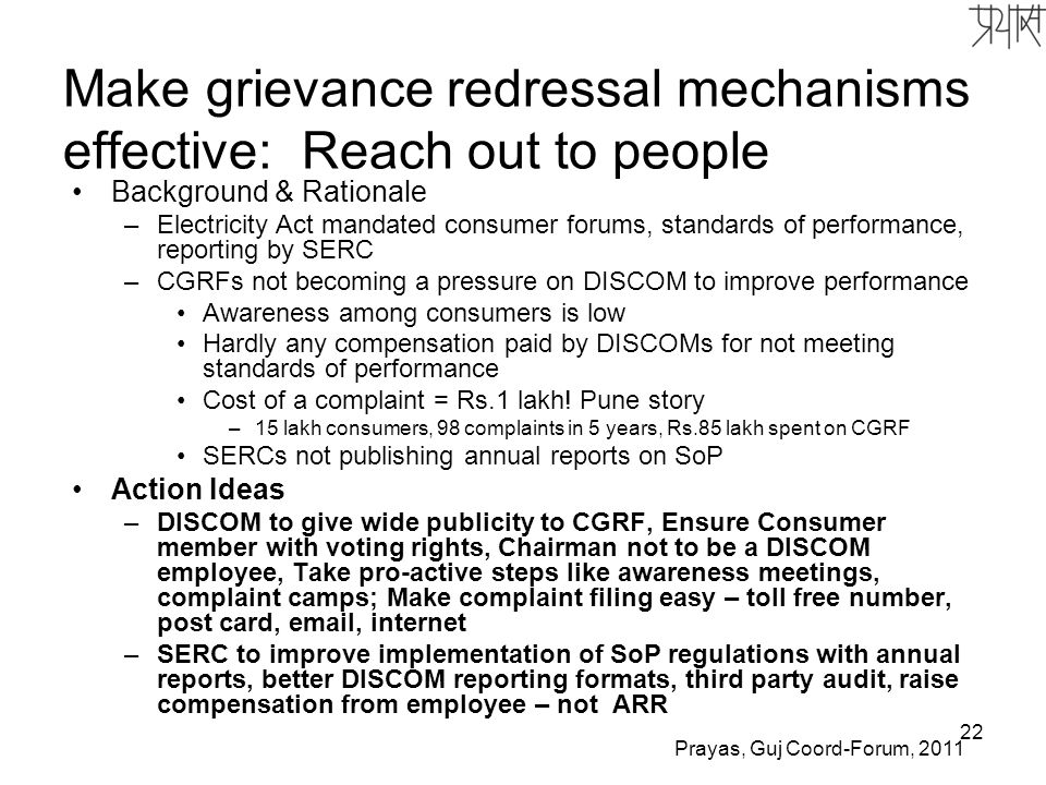 22 Make grievance redressal mechanisms effective: Reach out to people Background & Rationale –Electricity Act mandated consumer forums, standards of performance, reporting by SERC –CGRFs not becoming a pressure on DISCOM to improve performance Awareness among consumers is low Hardly any compensation paid by DISCOMs for not meeting standards of performance Cost of a complaint = Rs.1 lakh.
