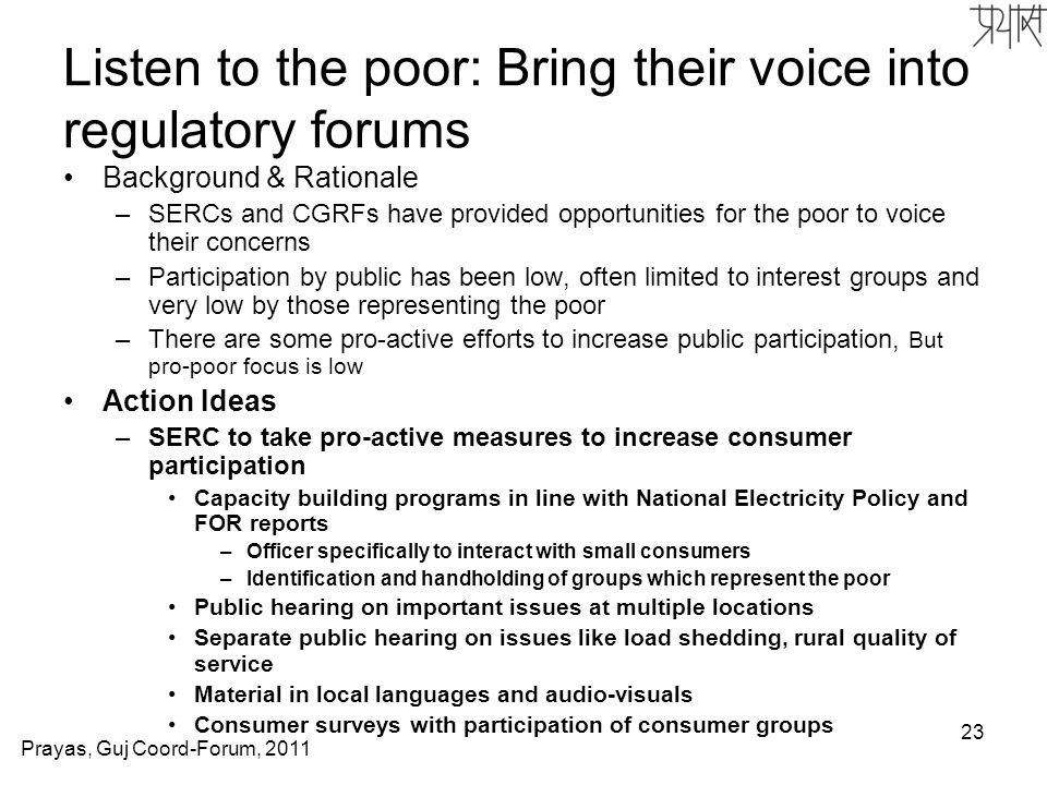 23 Listen to the poor: Bring their voice into regulatory forums Background & Rationale –SERCs and CGRFs have provided opportunities for the poor to voice their concerns –Participation by public has been low, often limited to interest groups and very low by those representing the poor –There are some pro-active efforts to increase public participation, But pro-poor focus is low Action Ideas –SERC to take pro-active measures to increase consumer participation Capacity building programs in line with National Electricity Policy and FOR reports –Officer specifically to interact with small consumers –Identification and handholding of groups which represent the poor Public hearing on important issues at multiple locations Separate public hearing on issues like load shedding, rural quality of service Material in local languages and audio-visuals Consumer surveys with participation of consumer groups Prayas, Guj Coord-Forum, 2011