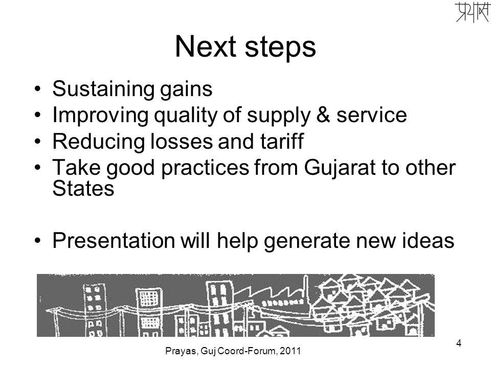 4 Next steps Sustaining gains Improving quality of supply & service Reducing losses and tariff Take good practices from Gujarat to other States Presentation will help generate new ideas Prayas, Guj Coord-Forum, 2011