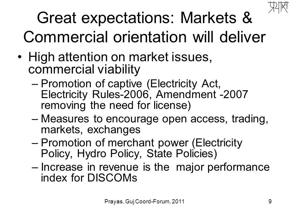 Great expectations: Markets & Commercial orientation will deliver High attention on market issues, commercial viability –Promotion of captive (Electricity Act, Electricity Rules-2006, Amendment -2007 removing the need for license) –Measures to encourage open access, trading, markets, exchanges –Promotion of merchant power (Electricity Policy, Hydro Policy, State Policies) –Increase in revenue is the major performance index for DISCOMs 9Prayas, Guj Coord-Forum, 2011