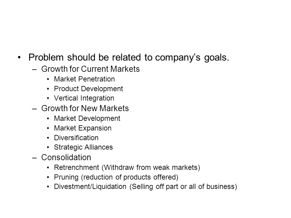 Problem should be related to company's goals. –Growth for Current Markets Market Penetration Product Development Vertical Integration –Growth for New