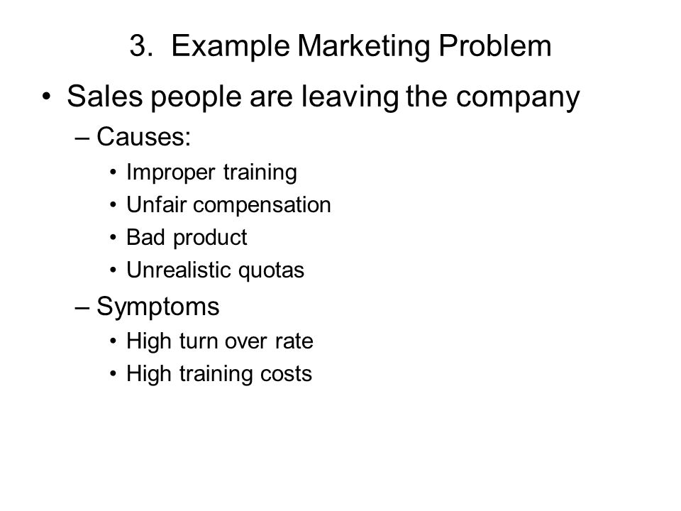 3. Example Marketing Problem Sales people are leaving the company –Causes: Improper training Unfair compensation Bad product Unrealistic quotas –Sympt