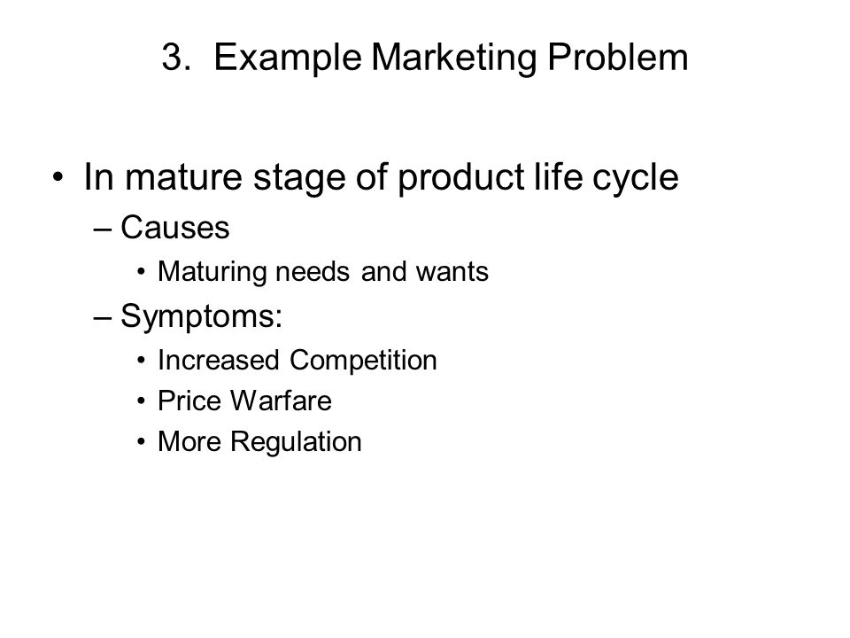 3. Example Marketing Problem In mature stage of product life cycle –Causes Maturing needs and wants –Symptoms: Increased Competition Price Warfare Mor