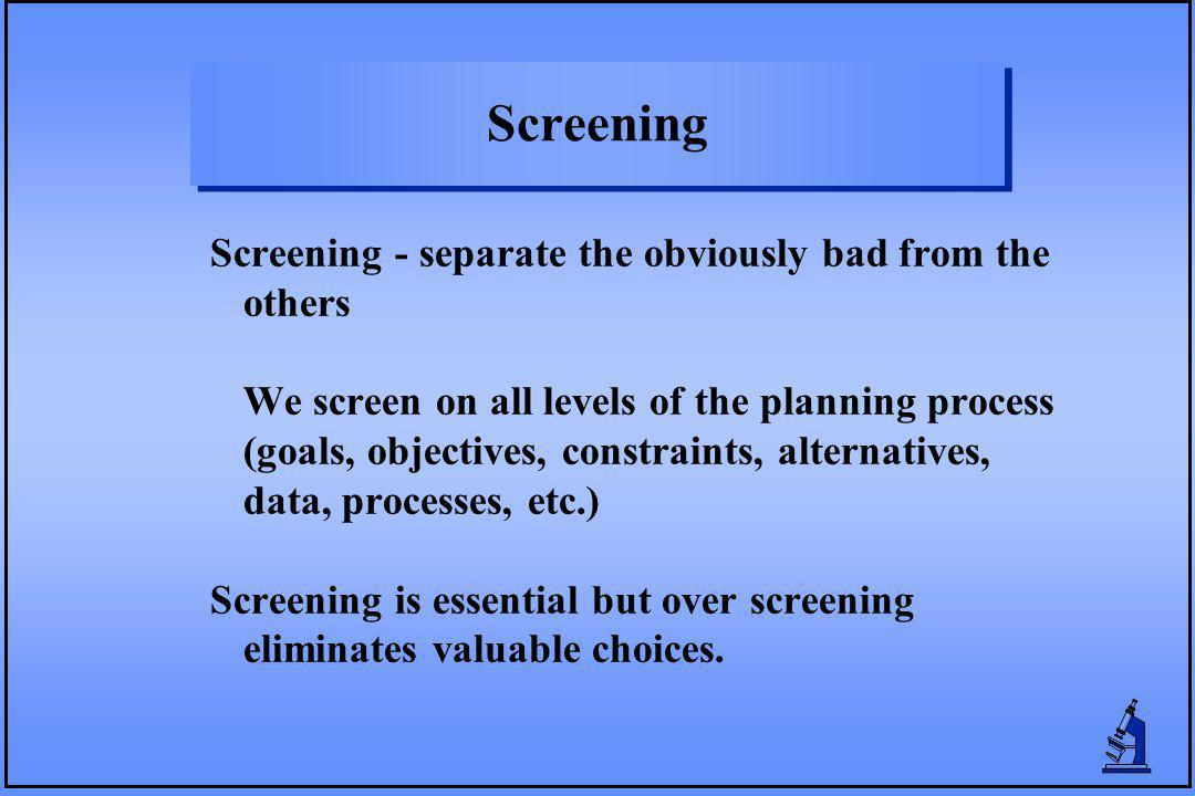 Screening Screening - separate the obviously bad from the others We screen on all levels of the planning process (goals, objectives, constraints, alte