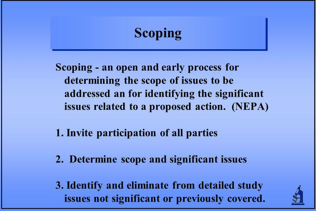 Scoping Scoping - an open and early process for determining the scope of issues to be addressed an for identifying the significant issues related to a