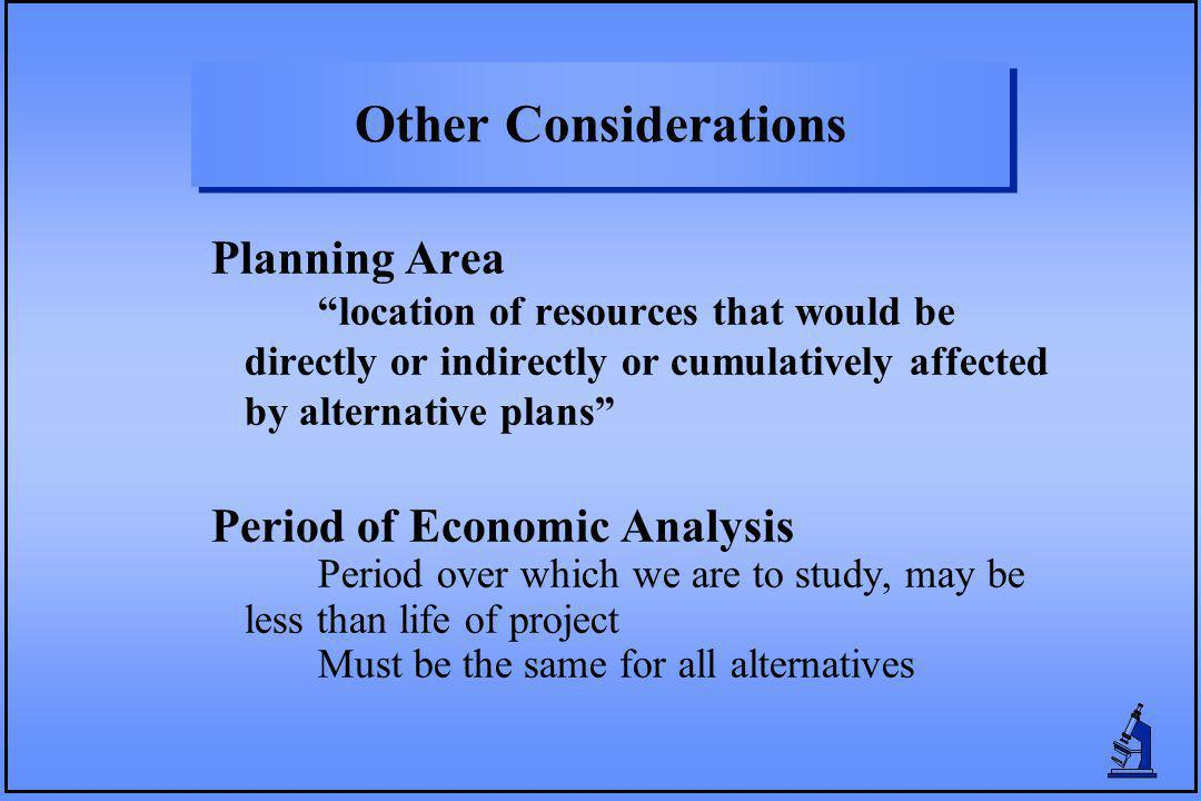 Other Considerations Planning Area location of resources that would be directly or indirectly or cumulatively affected by alternative plans Period of Economic Analysis Period over which we are to study, may be less than life of project Must be the same for all alternatives