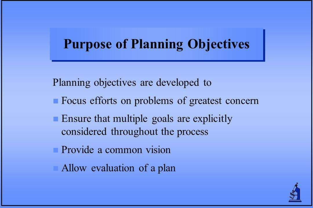 Purpose of Planning Objectives Planning objectives are developed to n Focus efforts on problems of greatest concern n Ensure that multiple goals are e