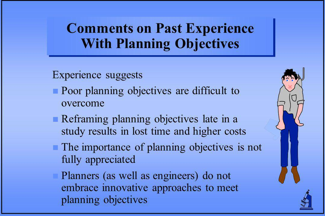 Comments on Past Experience With Planning Objectives Experience suggests n Poor planning objectives are difficult to overcome n Reframing planning objectives late in a study results in lost time and higher costs n The importance of planning objectives is not fully appreciated n Planners (as well as engineers) do not embrace innovative approaches to meet planning objectives