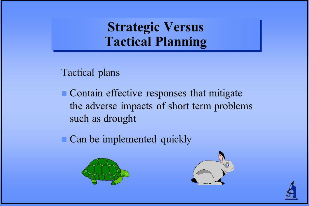Strategic Versus Tactical Planning Tactical plans n Contain effective responses that mitigate the adverse impacts of short term problems such as droug