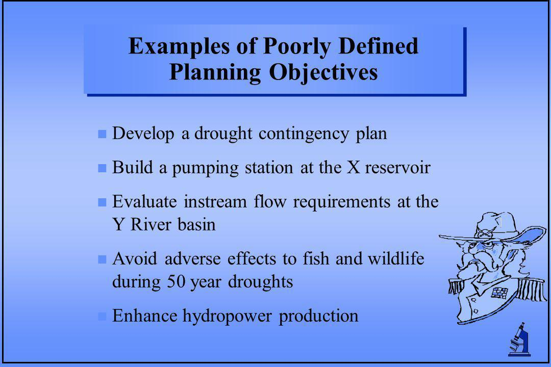Examples of Poorly Defined Planning Objectives n Develop a drought contingency plan n Build a pumping station at the X reservoir n Evaluate instream flow requirements at the Y River basin n Avoid adverse effects to fish and wildlife during 50 year droughts n Enhance hydropower production