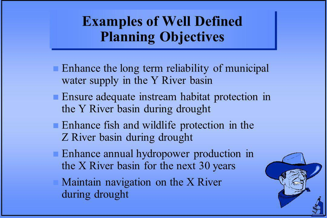 Examples of Well Defined Planning Objectives n Enhance the long term reliability of municipal water supply in the Y River basin n Ensure adequate instream habitat protection in the Y River basin during drought n Enhance fish and wildlife protection in the Z River basin during drought n Enhance annual hydropower production in the X River basin for the next 30 years n Maintain navigation on the X River during drought