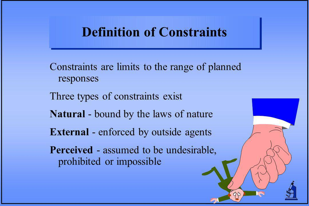 Definition of Constraints Constraints are limits to the range of planned responses Three types of constraints exist Natural - bound by the laws of nat