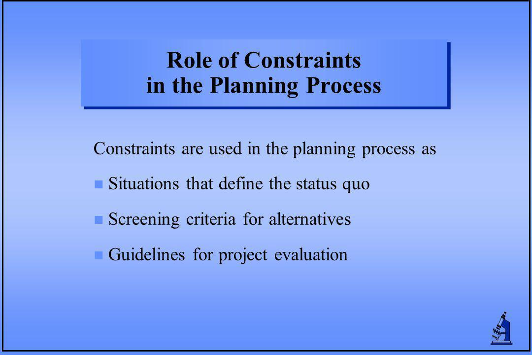 Role of Constraints in the Planning Process Constraints are used in the planning process as n Situations that define the status quo n Screening criteria for alternatives n Guidelines for project evaluation