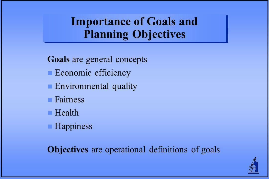 Importance of Goals and Planning Objectives Goals are general concepts n Economic efficiency n Environmental quality n Fairness n Health n Happiness Objectives are operational definitions of goals