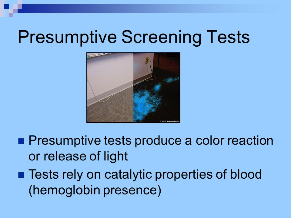 Presumptive Screening Tests Presumptive tests produce a color reaction or release of light Tests rely on catalytic properties of blood (hemoglobin pre