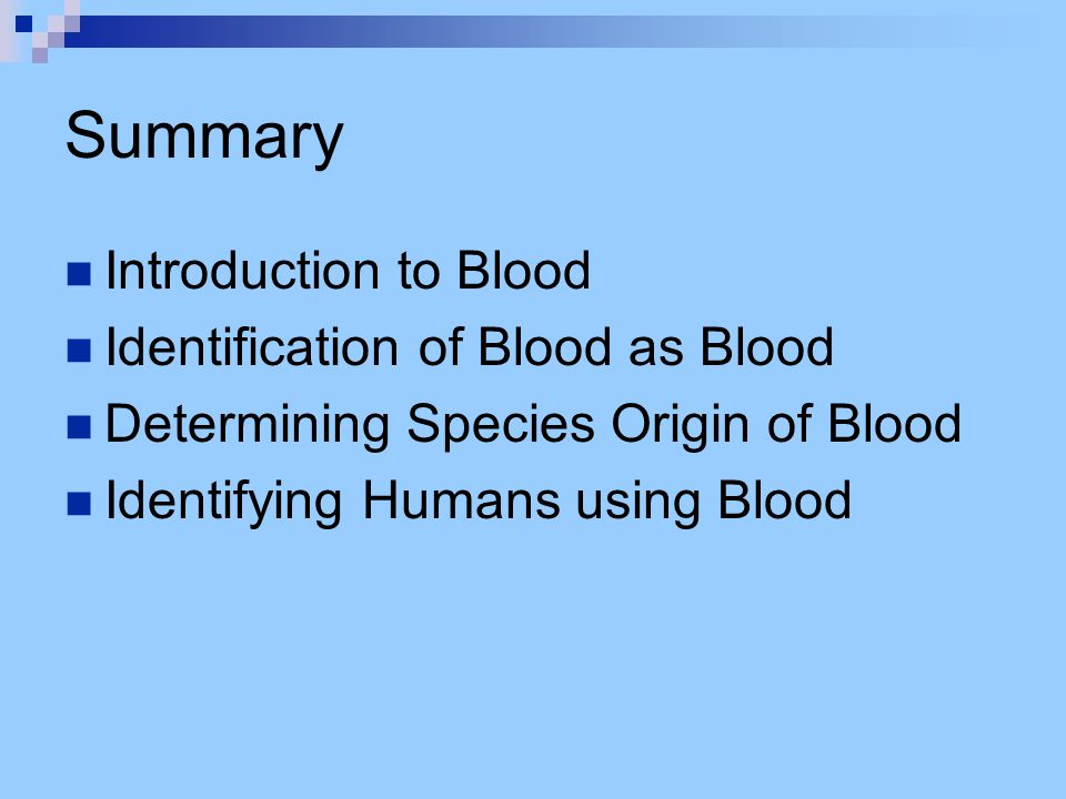 Summary Introduction to Blood Identification of Blood as Blood Determining Species Origin of Blood Identifying Humans using Blood