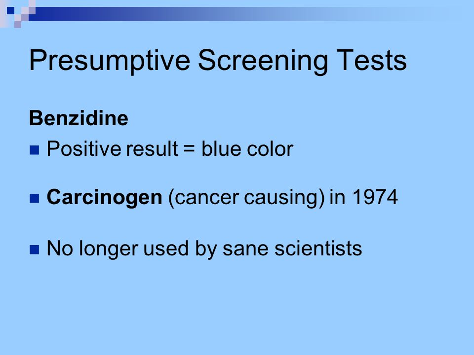 Presumptive Screening Tests Benzidine Positive result = blue color Carcinogen (cancer causing) in 1974 No longer used by sane scientists