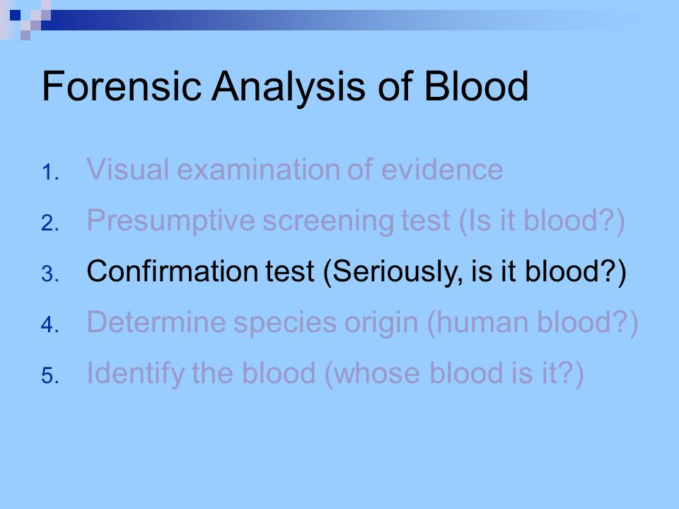 Forensic Analysis of Blood 1. Visual examination of evidence 2. Presumptive screening test (Is it blood?) 3. Confirmation test (Seriously, is it blood