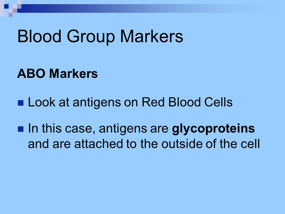 Blood Group Markers ABO Markers Look at antigens on Red Blood Cells In this case, antigens are glycoproteins and are attached to the outside of the ce
