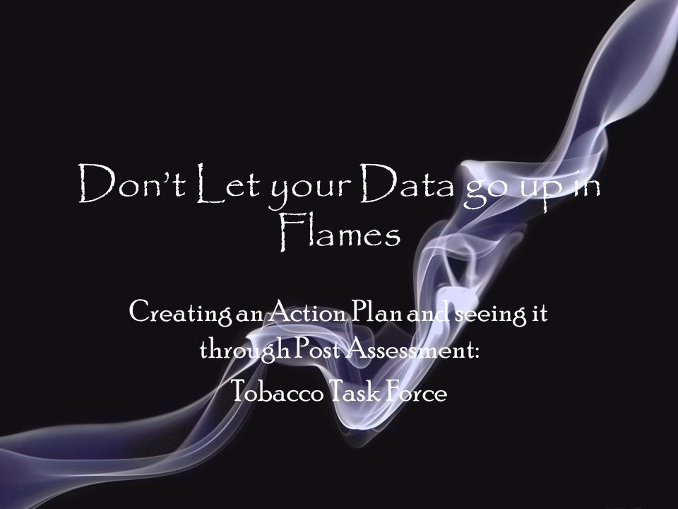 Don't Let your Data go up in Flames Creating an Action Plan and seeing it through Post Assessment: Tobacco Task Force