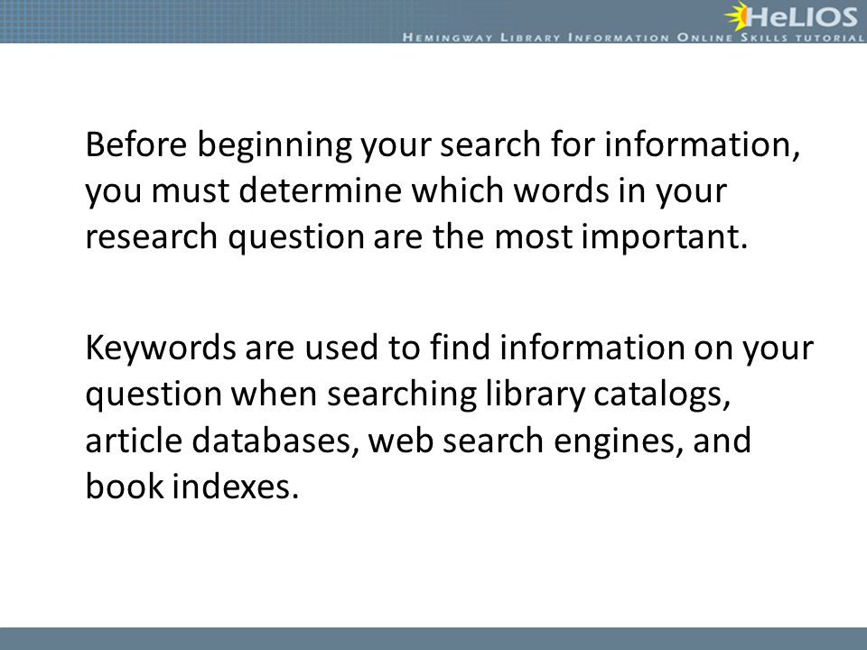 Before beginning your search for information, you must determine which words in your research question are the most important. Keywords are used to fi