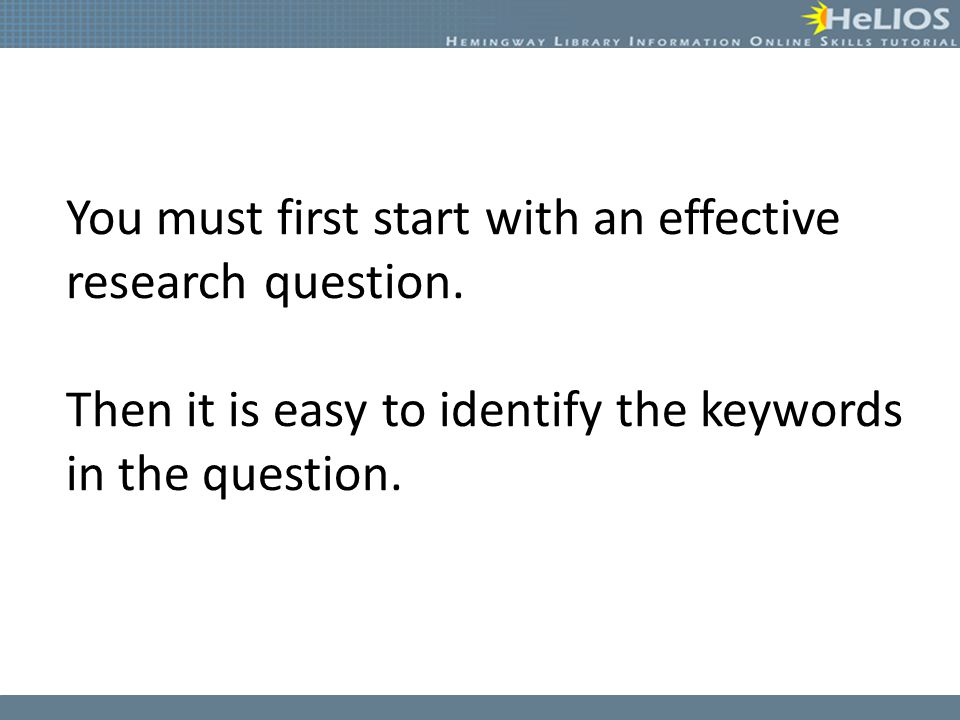 You must first start with an effective research question. Then it is easy to identify the keywords in the question.