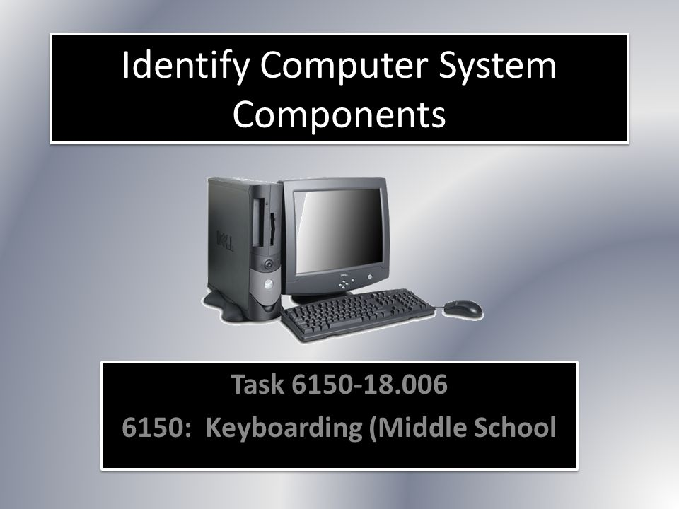 Identify Computer System Components Task 6150-18.006 6150: Keyboarding (Middle School Task 6150-18.006 6150: Keyboarding (Middle School
