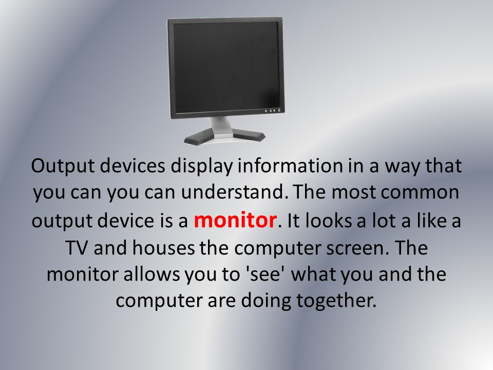Output devices display information in a way that you can you can understand. The most common output device is a monitor. It looks a lot a like a TV an