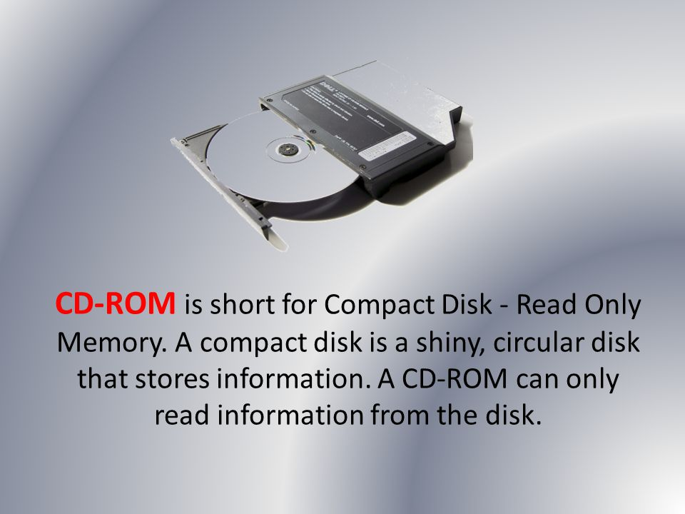 CD-ROM is short for Compact Disk - Read Only Memory. A compact disk is a shiny, circular disk that stores information. A CD-ROM can only read informat