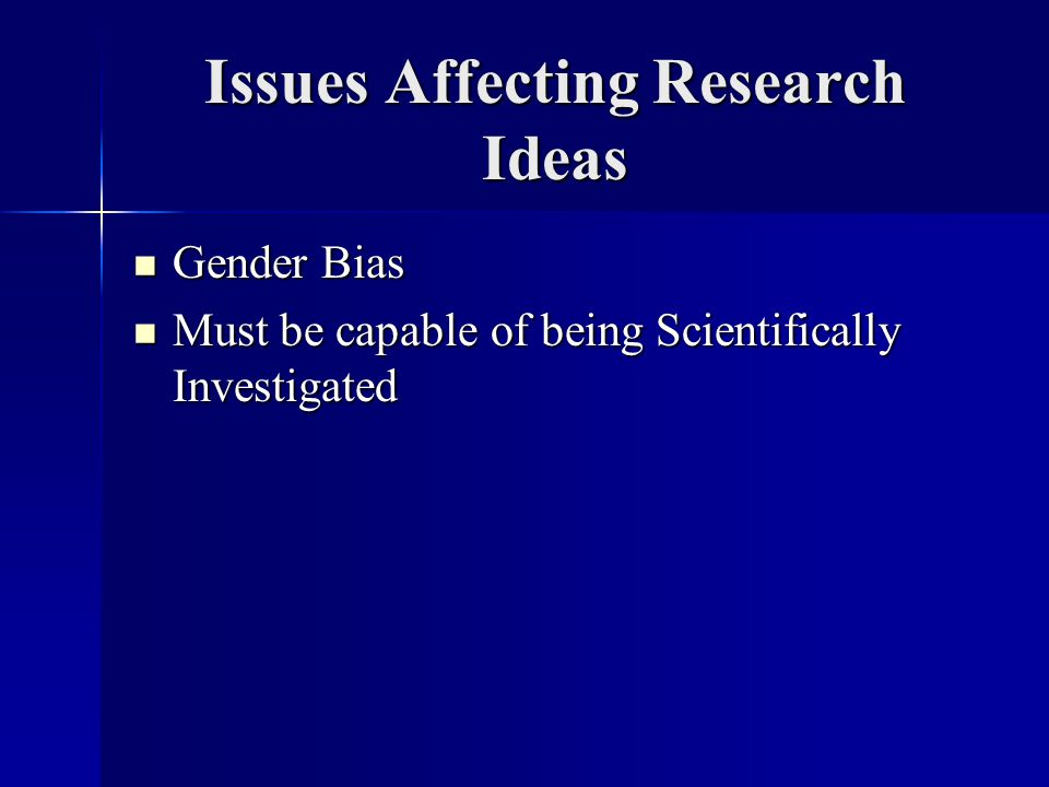 Issues Affecting Research Ideas Gender Bias Gender Bias Must be capable of being Scientifically Investigated Must be capable of being Scientifically Investigated