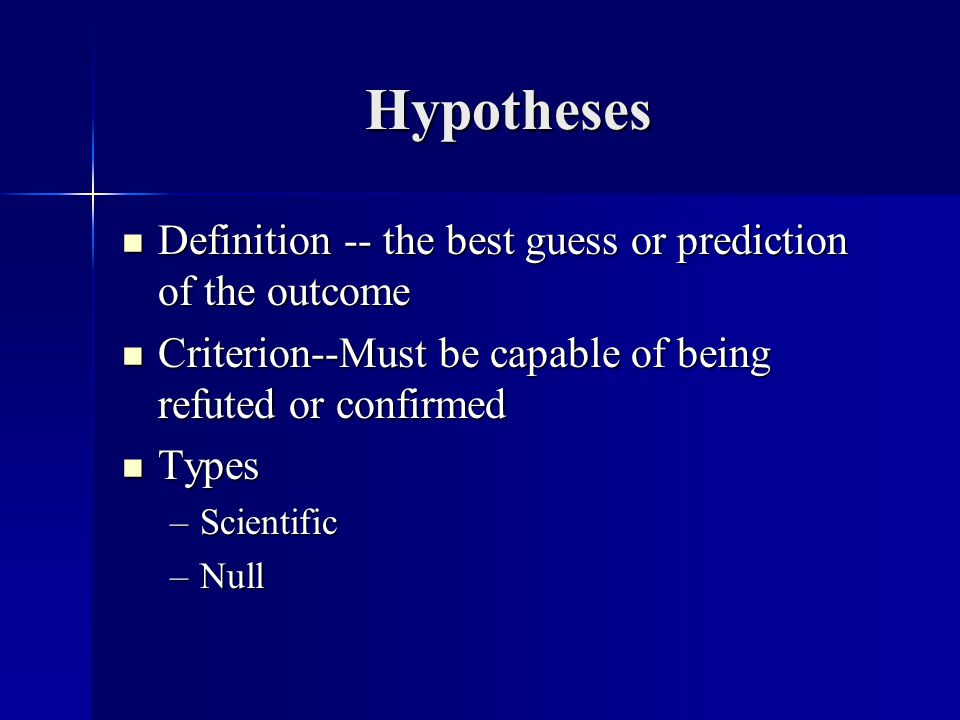 Hypotheses Definition -- the best guess or prediction of the outcome Definition -- the best guess or prediction of the outcome Criterion--Must be capa