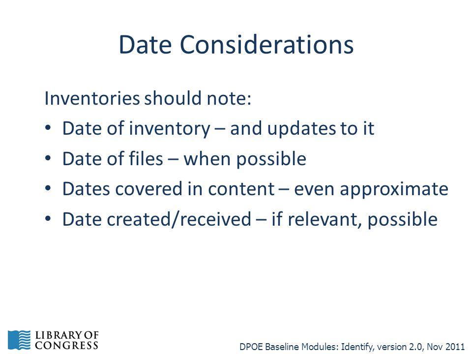 Date Considerations Inventories should note: Date of inventory – and updates to it Date of files – when possible Dates covered in content – even approximate Date created/received – if relevant, possible DPOE Baseline Modules: Identify, version 2.0, Nov 2011