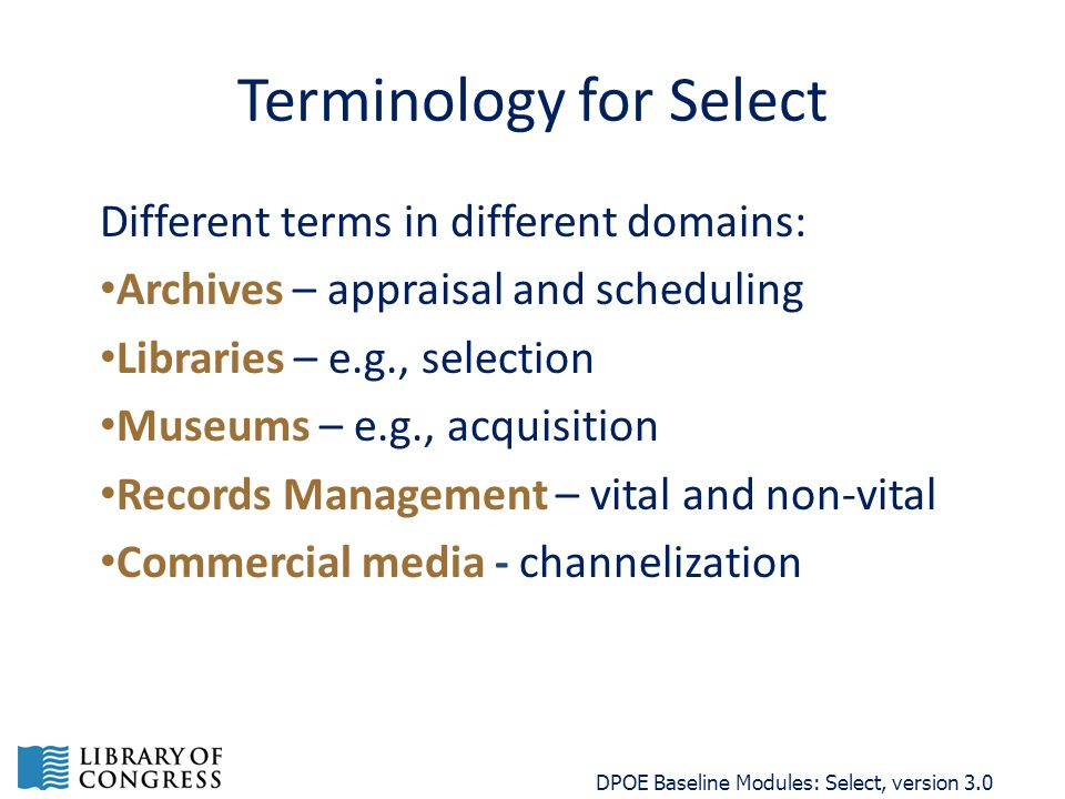 Terminology for Select Different terms in different domains: Archives – appraisal and scheduling Libraries – e.g., selection Museums – e.g., acquisition Records Management – vital and non-vital Commercial media - channelization DPOE Baseline Modules: Select, version 3.0