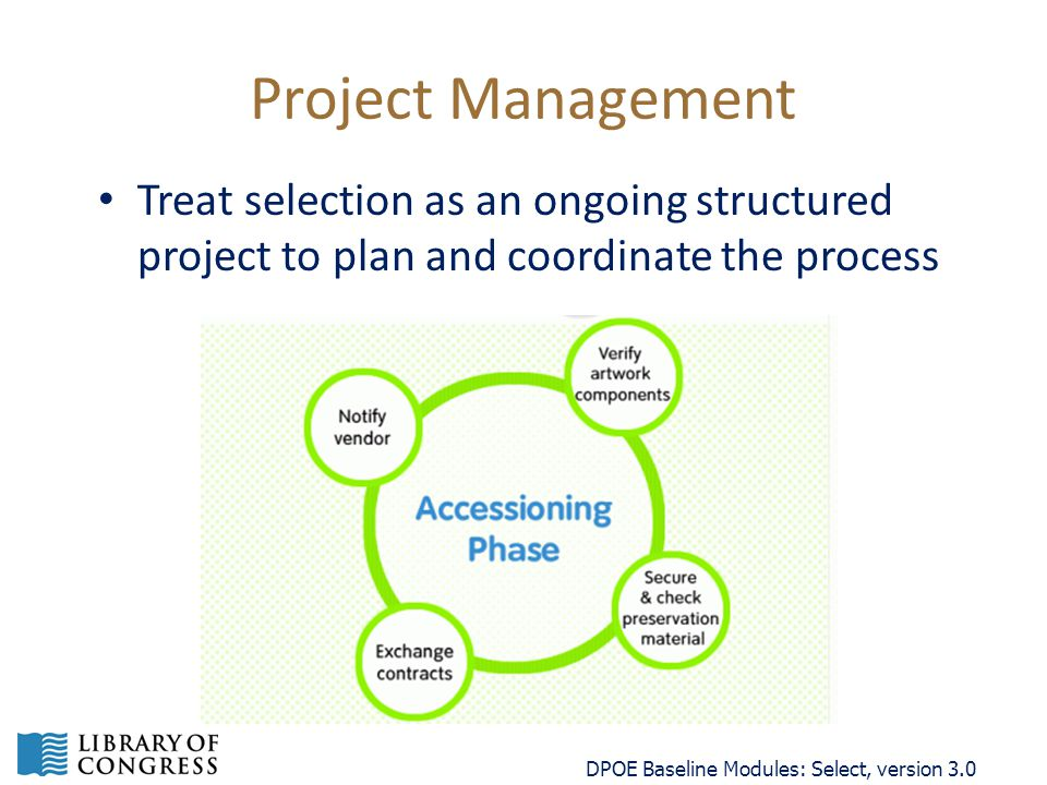Project Management Treat selection as an ongoing structured project to plan and coordinate the process DPOE Baseline Modules: Select, version 3.0