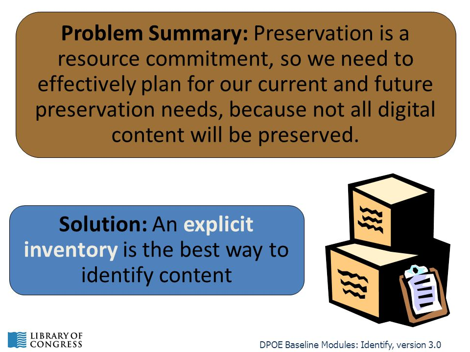 DPOE Baseline Modules: Identify, version 3.0 Problem Summary: Preservation is a resource commitment, so we need to effectively plan for our current and future preservation needs, because not all digital content will be preserved.