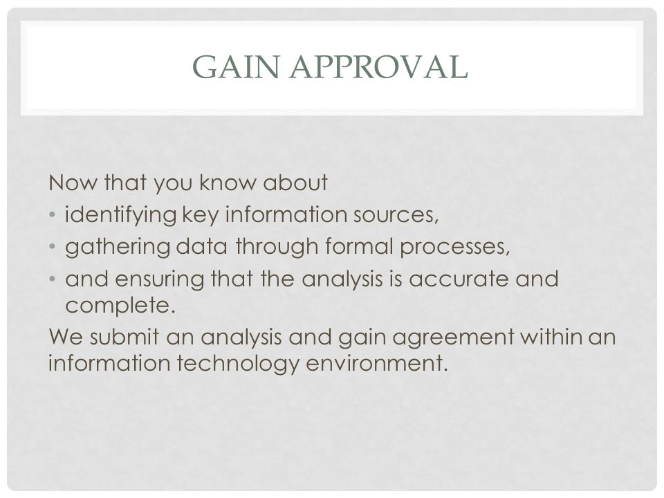 GAIN APPROVAL Now that you know about identifying key information sources, gathering data through formal processes, and ensuring that the analysis is