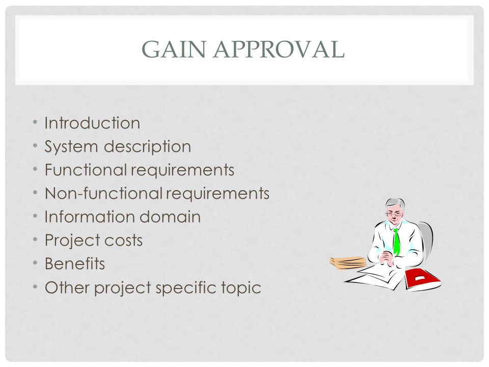 GAIN APPROVAL Introduction System description Functional requirements Non-functional requirements Information domain Project costs Benefits Other proj
