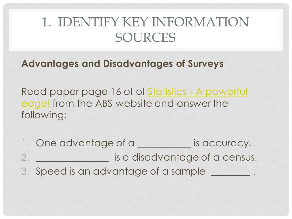 1. IDENTIFY KEY INFORMATION SOURCES Advantages and Disadvantages of Surveys Read paper page 16 of of Statistics - A powerful edge! from the ABS websit