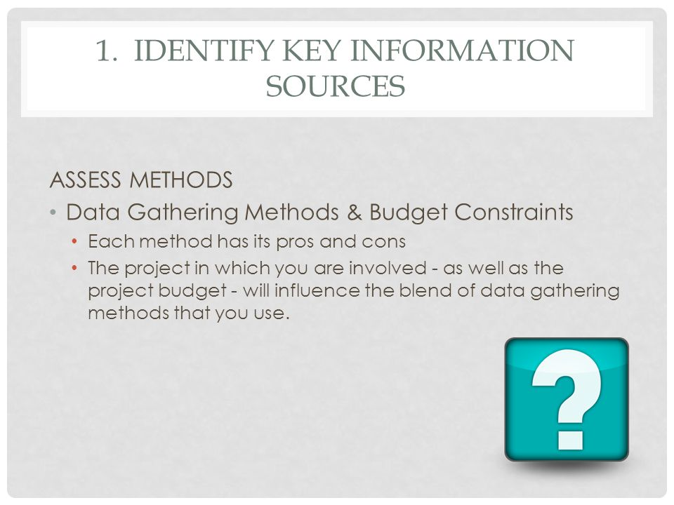 1. IDENTIFY KEY INFORMATION SOURCES ASSESS METHODS Data Gathering Methods & Budget Constraints Each method has its pros and cons The project in which