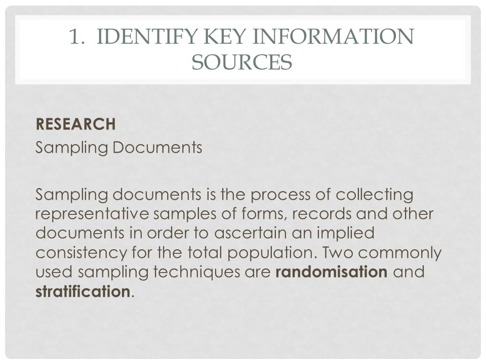 1. IDENTIFY KEY INFORMATION SOURCES RESEARCH Sampling Documents Sampling documents is the process of collecting representative samples of forms, recor