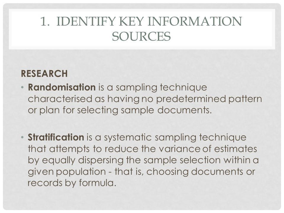 1. IDENTIFY KEY INFORMATION SOURCES RESEARCH Randomisation is a sampling technique characterised as having no predetermined pattern or plan for select
