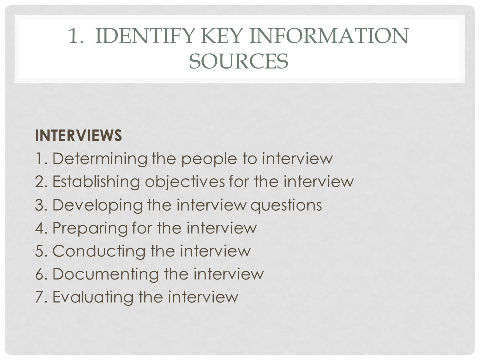 1. IDENTIFY KEY INFORMATION SOURCES INTERVIEWS 1. Determining the people to interview 2. Establishing objectives for the interview 3. Developing the i