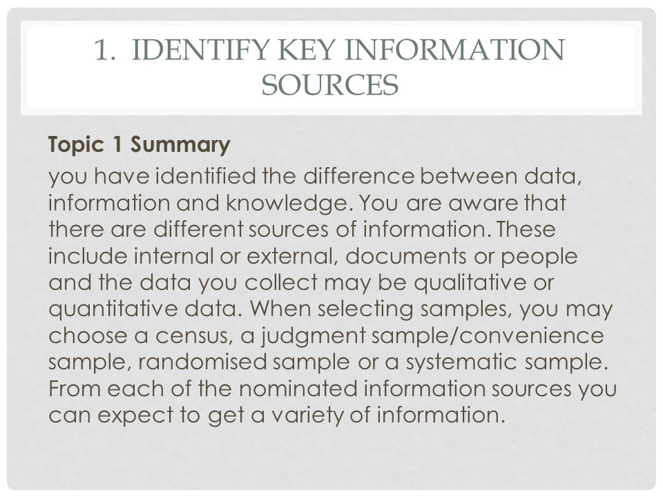 1. IDENTIFY KEY INFORMATION SOURCES Topic 1 Summary you have identified the difference between data, information and knowledge. You are aware that the